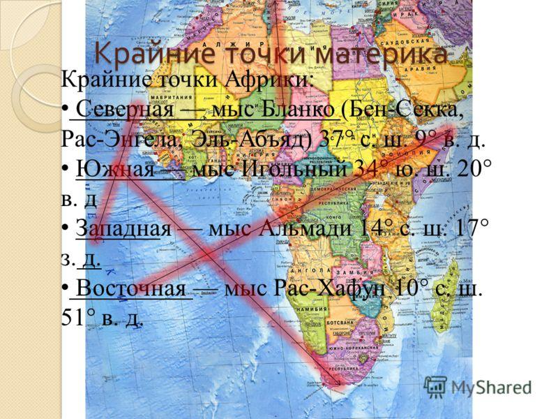 Крайние точки материка Крайние точки Африки: Северная мыс Бланко (Бен-Секка, Рас-Энгела, Эль-Абъяд) 37° с. ш. 9° в. д. Южная мыс Игольный 34° ю. ш. 20° в. д Западная мыс Альмади 14° с. ш. 17° з. д. Восточная мыс Рас-Хафун 10° с. ш. 51° в. д.