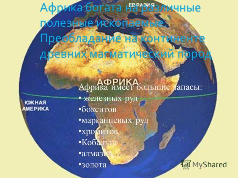 Африка богата на различные полезные ископаемые. Преобладание на континенте древних магматический пород Африка имеет большие запасы: ж елезных руд б окситов м арганцевых руд х ромитов К обальта а лмазов з олота