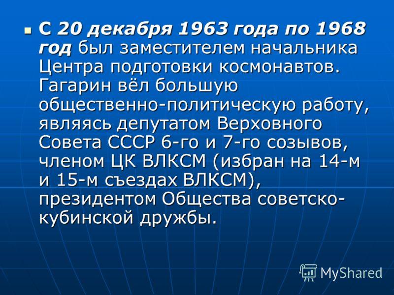 С 20 декабря 1963 года по 1968 год был заместителем начальника Центра подготовки космонавтов. Гагарин вёл большую общественно-политическую работу, являясь депутатом Верховного Совета СССР 6-го и 7-го созывов, членом ЦК ВЛКСМ (избран на 14-м и 15-м съ