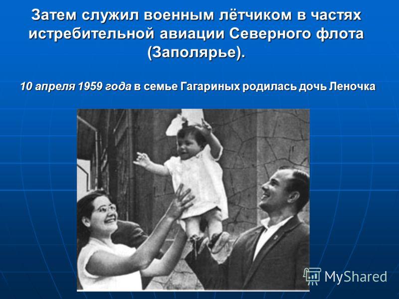 Затем служил военным лётчиком в частях истребительной авиации Северного флота (Заполярье). 10 апреля 1959 года в семье Гагариных родилась дочь Леночка