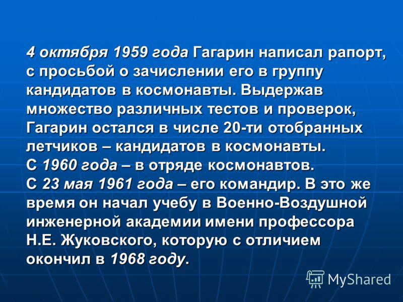4 октября 1959 года Гагарин написал рапорт, с просьбой о зачислении его в группу кандидатов в космонавты. Выдержав множество различных тестов и проверок, Гагарин остался в числе 20-ти отобранных летчиков – кандидатов в космонавты. С 1960 года – в отр