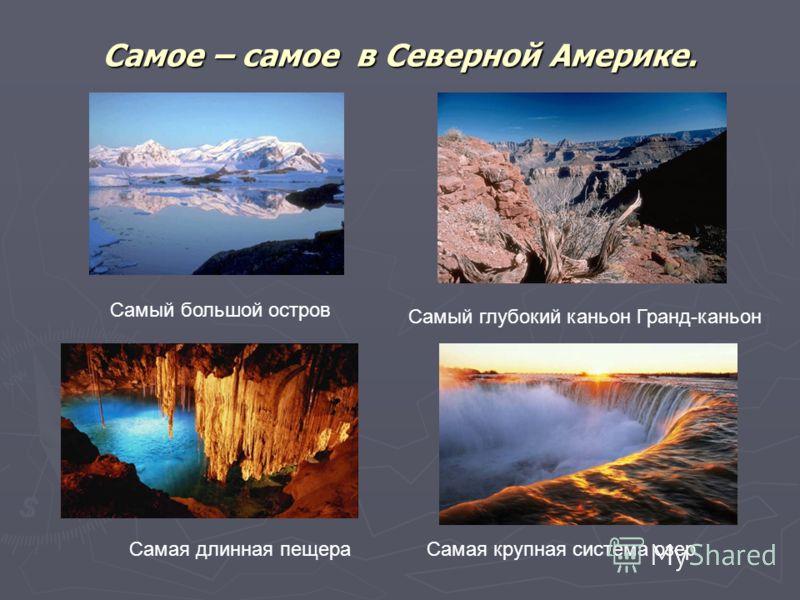 Самое – самое в Северной Америке. Самый большой остров Самая длинная пещера Самый глубокий каньон Гранд-каньон Самая крупная система озер