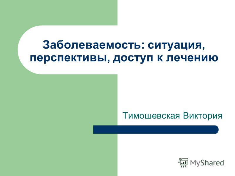 Заболеваемость: ситуация, перспективы, доступ к лечению Тимошевская Виктория
