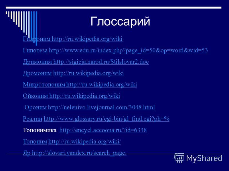 Глоссарий Гидроним http://ru.wikipedia.org/wiki ГипотезаГипотеза http://www.edu.ru/index.php?page_id=50&op=word&wid=53http://www.edu.ru/index.php?page_id=50&op=word&wid=53 Дримоним http://sigieja.narod.ru/Stilslovar2.doc ДромонимДромоним http://ru.wi