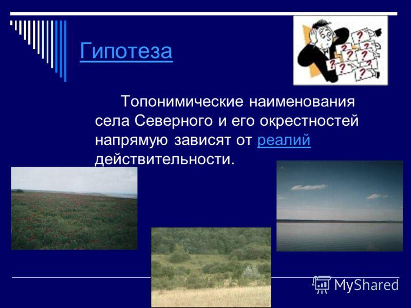 Гипотеза Топонимические наименования села Северного и его окрестностей напрямую зависят от реалий действительности.