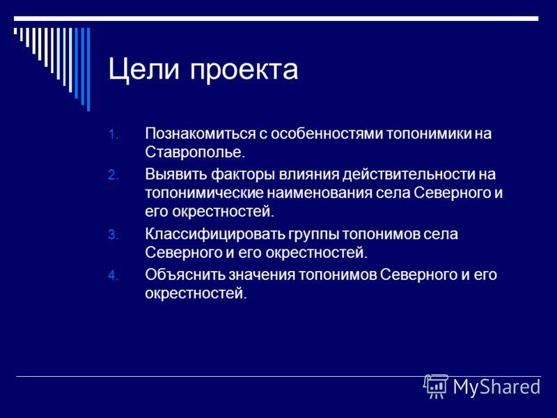 Цели проекта 1. Познакомиться с особенностями топонимики на Ставрополье. 2. Выявить факторы влияния действительности на топонимические наименования села Северного и его окрестностей. 3. Классифицировать группы топонимов села Северного и его окрестнос