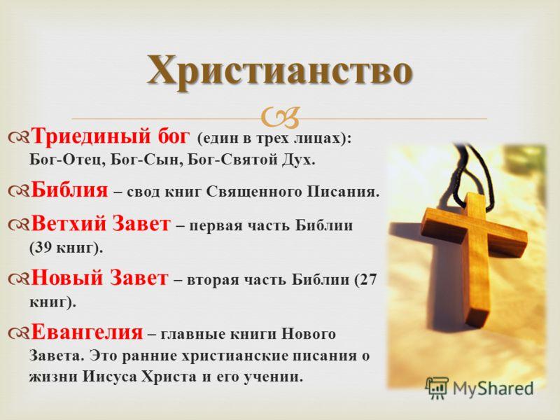 Триединый бог ( един в трех лицах ): Бог - Отец, Бог - Сын, Бог - Святой Дух. Библия – свод книг Священного Писания. Ветхий Завет – первая часть Библии (39 книг ). Новый Завет – вторая часть Библии (27 книг ). Евангелия – главные книги Нового Завета.