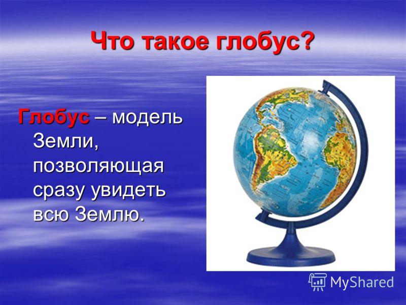 Что такое глобус? Глобус – модель Земли, позволяющая сразу увидеть всю Землю.