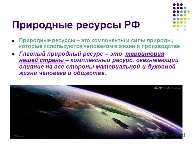 Природные ресурсы РФ Природные ресурсы – это компоненты и силы природы, которые используются человеком в жизни и производстве. территория нашей страны Главный природный ресурс – это территория нашей страны – комплексный ресурс, оказывающий влияние на