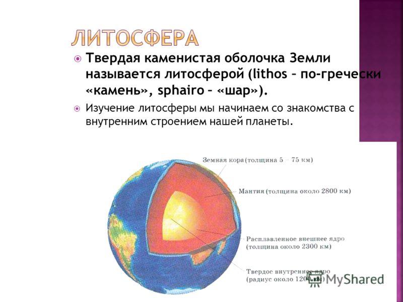 Твердая каменистая оболочка Земли называется литосферой (lithos – по-гречески «камень», sphairo – «шар»). Изучение литосферы мы начинаем со знакомства с внутренним строением нашей планеты.