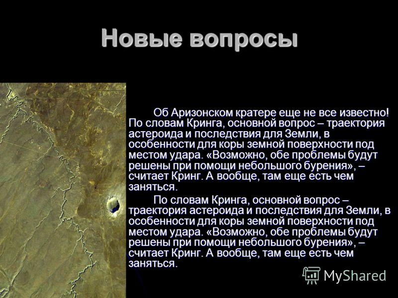 Новые вопросы Об Аризонском кратере еще не все известно! По словам Кринга, основной вопрос – траектория астероида и последствия для Земли, в особенности для коры земной поверхности под местом удара. «Возможно, обе проблемы будут решены при помощи неб