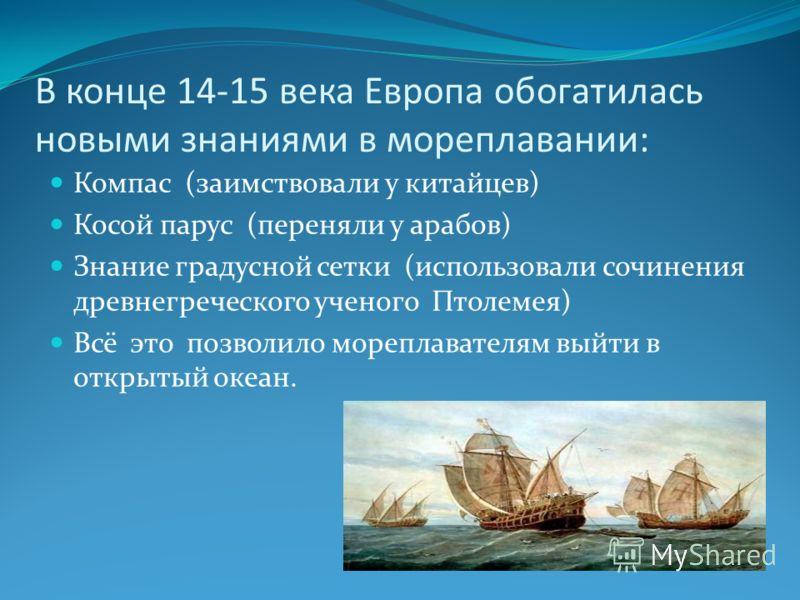 В конце 14-15 века Европа обогатилась новыми знаниями в мореплавании: Компас (заимствовали у китайцев) Косой парус (переняли у арабов) Знание градусной сетки (использовали сочинения древнегреческого ученого Птолемея) Всё это позволило мореплавателям