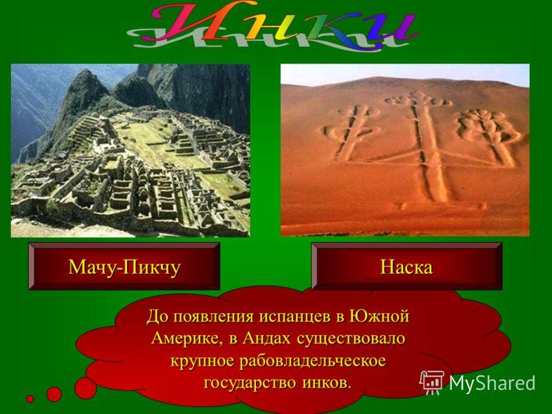 До появления испанцев в Южной Америке, в Андах существовало крупное рабовладельческое государство инков. Мачу-ПикчуНаска