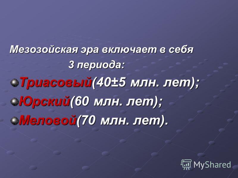 Мезозойская эра включает в себя 3 периода: 3 периода: Триасовый(40±5 млн. лет); Юрский(60 млн. лет); Меловой(70 млн. лет).