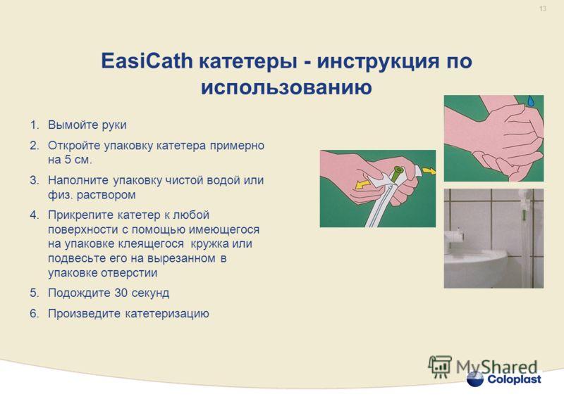 13 EasiCath катетеры - инструкция по использованию 1.Вымойте руки 2.Откройте упаковку катетера примерно на 5 см. 3.Наполните упаковку чистой водой или физ. раствором 4.Прикрепите катетер к любой поверхности с помощью имеющегося на упаковке клеящегося