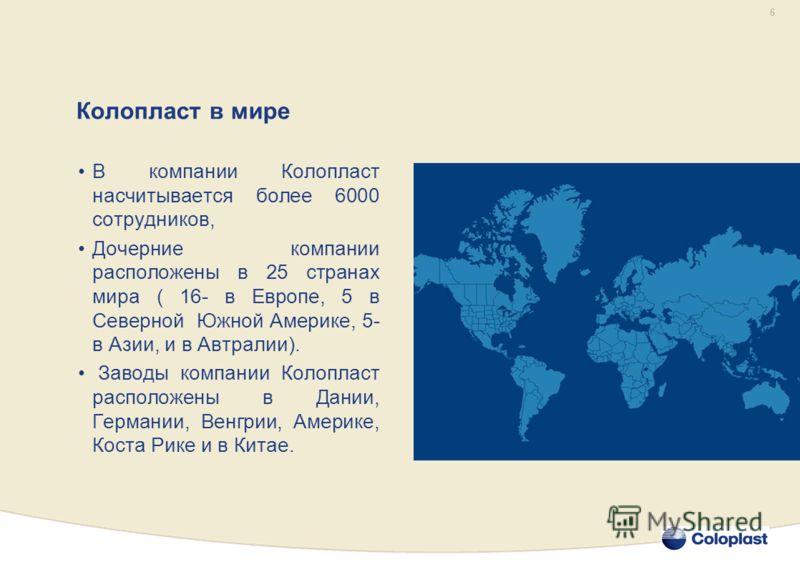 6 В компании Колопласт насчитывается более 6000 сотрудников, Дочерние компании расположены в 25 странах мира ( 16- в Европе, 5 в Северной Южной Америке, 5- в Азии, и в Автралии). Заводы компании Колопласт расположены в Дании, Германии, Венгрии, Амери