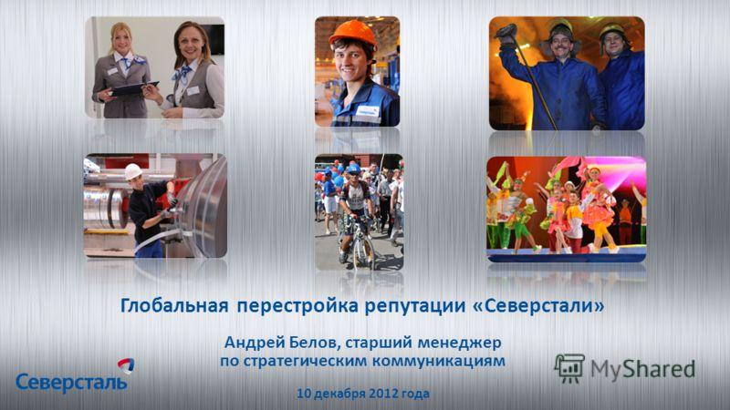 Глобальная перестройка репутации «Северстали» Андрей Белов, старший менеджер по стратегическим коммуникациям 10 декабря 2012 года