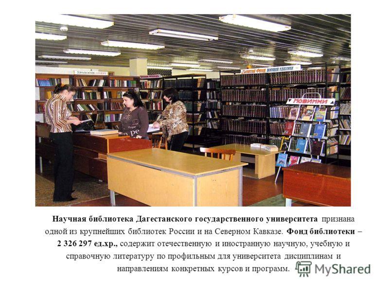 Научная библиотека Дагестанского государственного университета признана одной из крупнейших библиотек России и на Северном Кавказе. Фонд библиотеки – 2 326 297 ед.хр., содержит отечественную и иностранную научную, учебную и справочную литературу по п