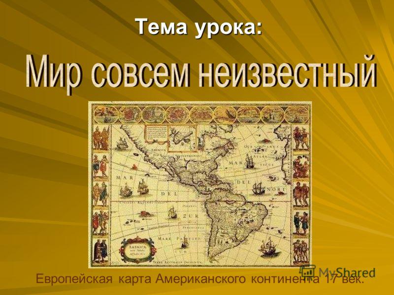 Европейская карта Американского континента 17 век. Тема урока: