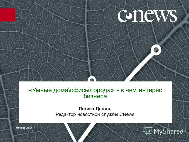 Москва 2012 «Умные дома\офисы\города» - в чем интерес бизнеса Легезо Денис, Редактор новостной службы CNews