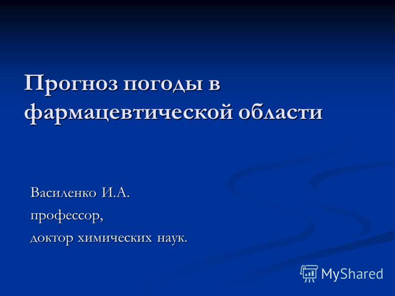 Прогноз погоды в фармацевтической области Василенко И.А. профессор, доктор химических наук.