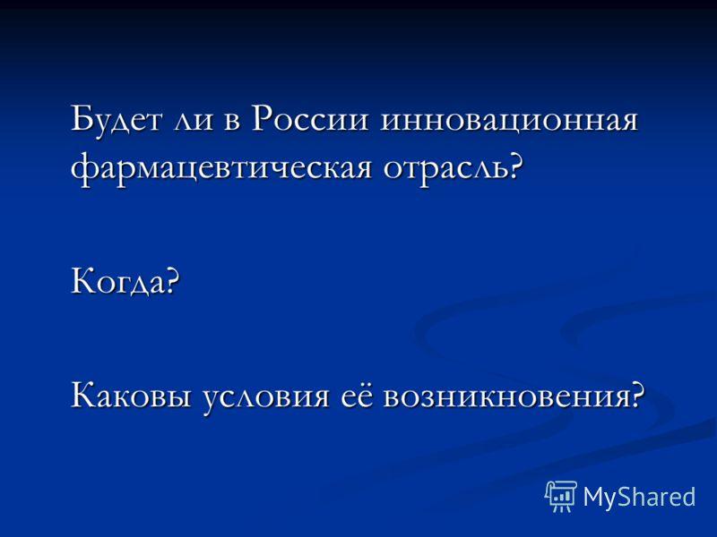 Будет ли в России инновационная фармацевтическая отрасль? Когда? Каковы условия её возникновения?