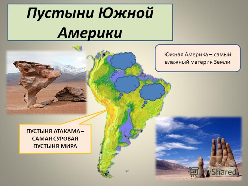 Пустыни Южной Америки ПУСТЫНЯ АТАКАМА – САМАЯ СУРОВАЯ ПУСТЫНЯ МИРА Южная Америка – самый влажный материк Земли
