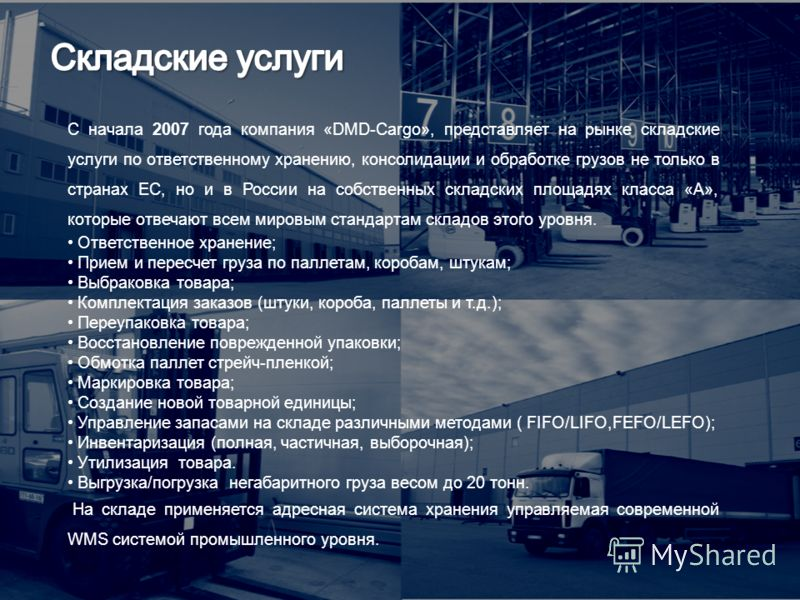 С начала 2007 года компания «DMD-Cargо», представляет на рынке складские услуги по ответственному хранению, консолидации и обработке грузов не только в странах ЕС, но и в России на собственных складских площадях класса «A», которые отвечают всем миро