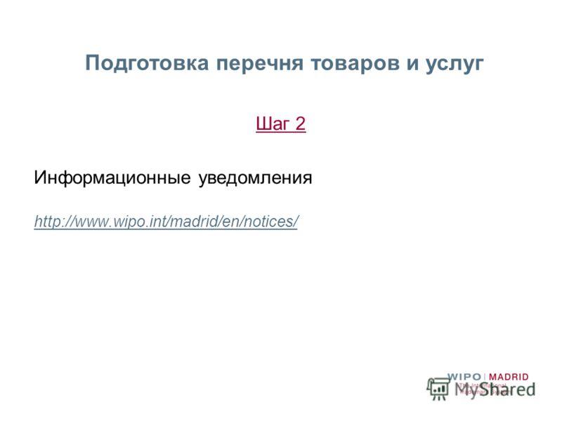 Шаг 2 Информационные уведомления http://www.wipo.int/madrid/en/notices/ Подготовка перечня товаров и услуг