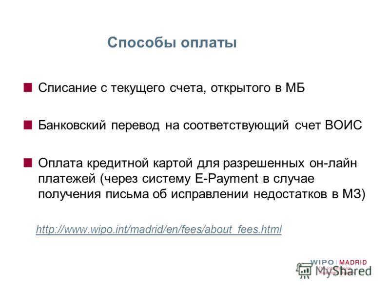 Списание с текущего счета, открытого в МБ Банковский перевод на соответствующий счет ВОИС Оплата кредитной картой для разрешенных он-лайн платежей (через систему E-Payment в случае получения письма об исправлении недостатков в МЗ) http://www.wipo.int