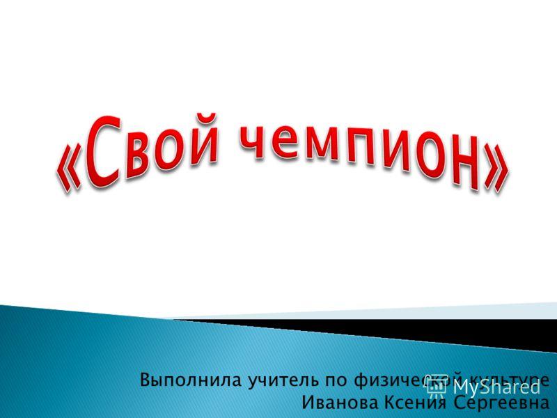 Выполнила учитель по физической культуре Иванова Ксения Сергеевна