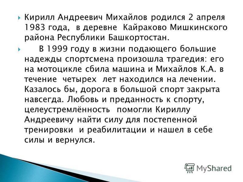Кирилл Андреевич Михайлов родился 2 апреля 1983 года, в деревне Кайраково Мишкинского района Республики Башкортостан. В 1999 году в жизни подающего большие надежды спортсмена произошла трагедия: его на мотоцикле сбила машина и Михайлов К.А. в течение