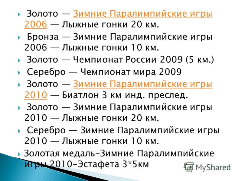 Золото Зимние Паралимпийские игры 2006 Лыжные гонки 20 км.Зимние Паралимпийские игры 2006 Бронза Зимние Паралимпийские игры 2006 Лыжные гонки 10 км. Золото Чемпионат России 2009 (5 км.) Серебро Чемпионат мира 2009 Золото Зимние Паралимпийские игры 20