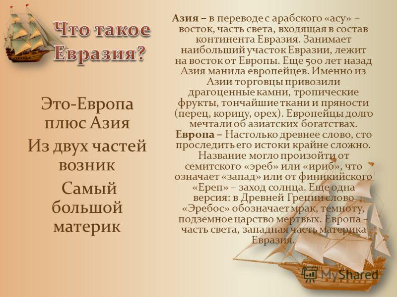 Азия – в переводе с арабского «асу» – восток, часть света, входящая в состав континента Евразия. Занимает наибольший участок Евразии, лежит на восток от Европы. Еще 500 лет назад Азия манила европейцев. Именно из Азии торговцы привозили драгоценные к