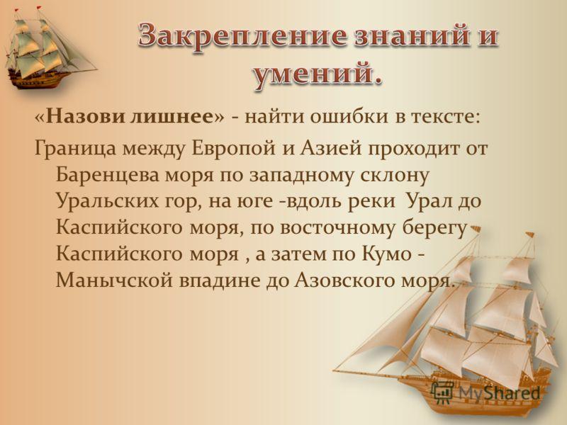 «Назови лишнее» - найти ошибки в тексте: Граница между Европой и Азией проходит от Баренцева моря по западному склону Уральских гор, на юге -вдоль реки Урал до Каспийского моря, по восточному берегу Каспийского моря, а затем по Кумо - Манычской впади