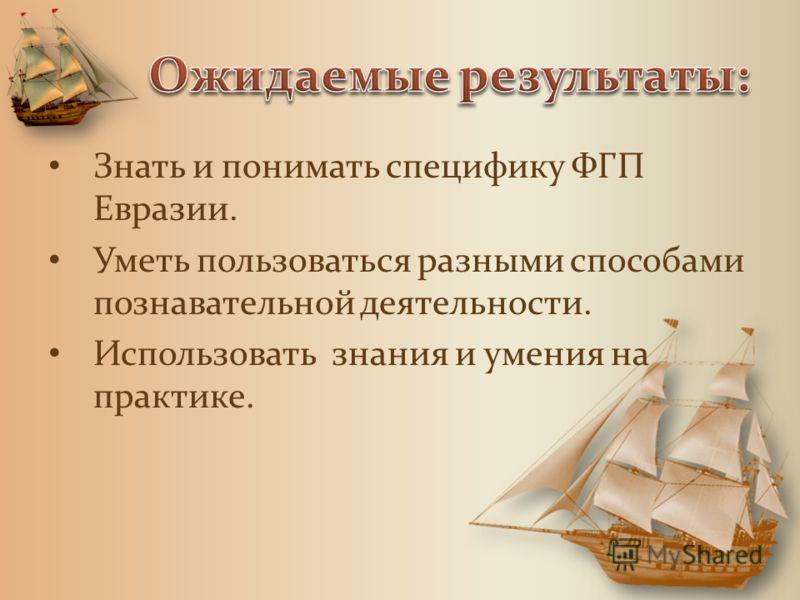 Знать и понимать специфику ФГП Евразии. Уметь пользоваться разными способами познавательной деятельности. Использовать знания и умения на практике.