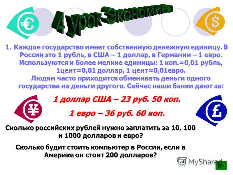 1.Каждое государство имеет собственную денежную единицу. В России это 1 рубль, в США – 1 доллар, в Германии – 1 евро. Используются и более мелкие единицы: 1 коп.=0,01 рубль, 1цент=0,01 доллар, 1 цент=0,01евро. Людям часто приходится обменивать деньги