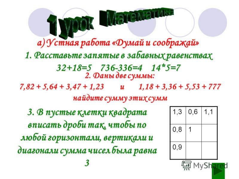 а) Устная работа «Думай и соображай» 1. Расставьте запятые в забавных равенствах 32+18=5 736-336=4 14*5=7 2. Даны две суммы: 7,82 + 5,64 + 3,47 + 1,23 и 1,18 + 3,36 + 5,53 + 777 найдите сумму этих сумм 3. В пустые клетки квадрата вписать дроби так, ч