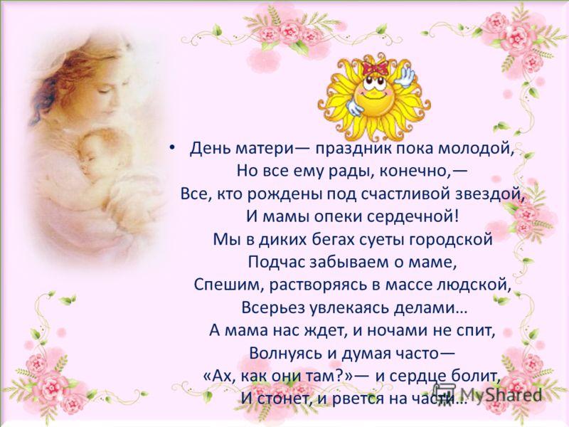 День матери праздник пока молодой, Но все ему рады, конечно, Все, кто рождены под счастливой звездой, И мамы опеки сердечной! Мы в диких бегах суеты городской Подчас забываем о маме, Спешим, растворяясь в массе людской, Всерьез увлекаясь делами… А ма