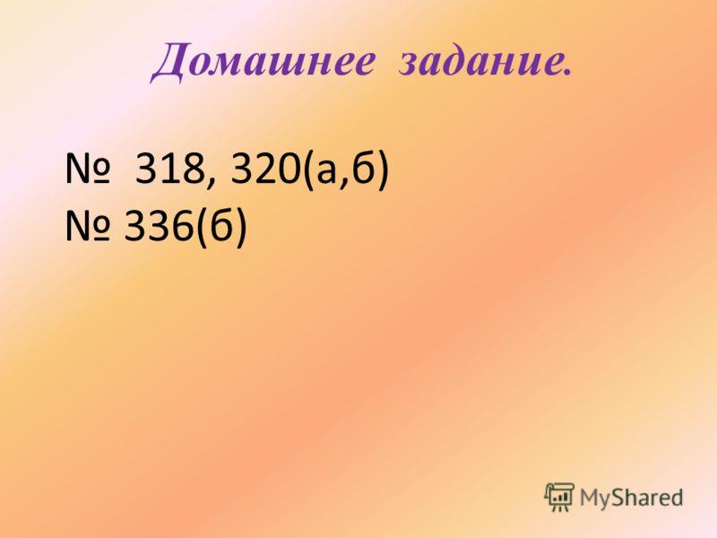 Домашнее задание. 318, 320(а,б) 336(б)