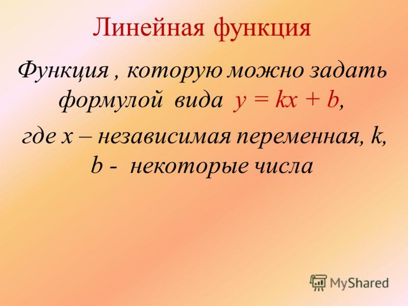 Линейная функция Функция, которую можно задать формулой вида y = kx + b, где x – независимая переменная, k, b - некоторые числа