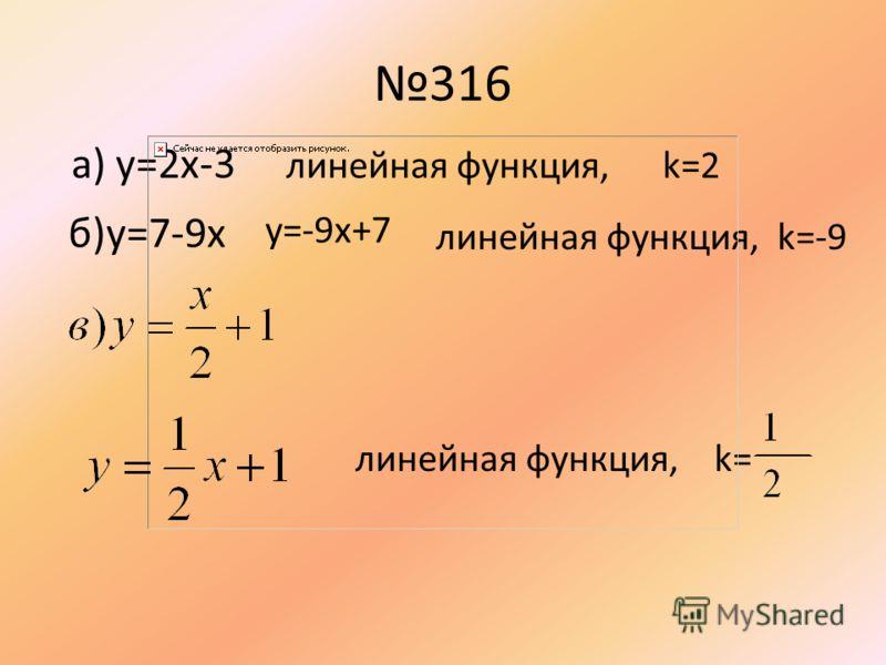 316 a) y=2x-3 линейная функция, k=2 б)y=7-9x y=-9x+7 линейная функция, k=-9 линейная функция, k=