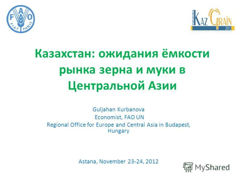 Казахстан: ожидания ёмкости рынка зерна и муки в Центральной Азии Guljahan Kurbanova Economist, FAO UN Regional Office for Europe and Central Asia in Budapest, Hungary Astana, November 23-24, 2012
