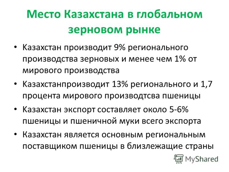 Место Казахстана в глобальном зерновом рынке Kазахстан производит 9% регионального производства зерновых и менее чем 1% от мирового производства Kазахстанпроизводит 13% регионального и 1,7 процента мирового производтсва пшеницы Kазахстан экспорт сост