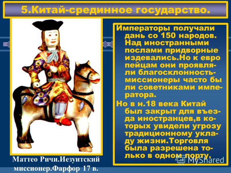 ЖДЕМ ВАС! 5.Китай-срединное государство. Императоры получали дань со 150 народов. Над иностранными послами придворные издевались.Но к евро пейцам они проявля- ли благосклонность- миссионеры часто бы ли советниками импе- ратора. Но в н.18 века Китай б