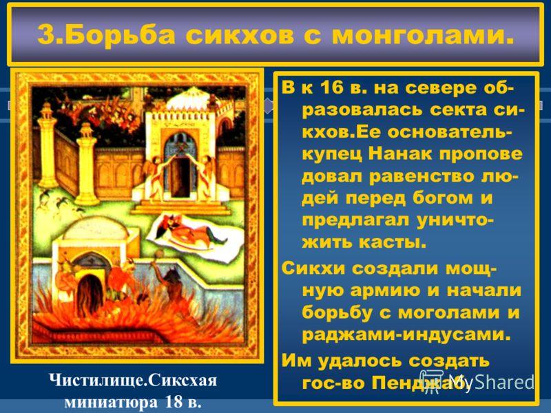 ЖДЕМ ВАС! 3.Борьба сикхов с монголами. В к 16 в. на севере об- разовалась секта си- кхов.Ее основатель- купец Нанак пропове довал равенство лю- дей перед богом и предлагал уничто- жить касты. Сикхи создали мощ- ную армию и начали борьбу с моголами и