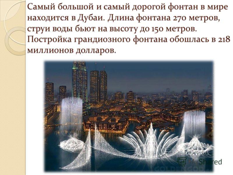 Самый большой и самый дорогой фонтан в мире находится в Дубаи. Длина фонтана 270 метров, струи воды бьют на высоту до 150 метров. Постройка грандиозного фонтана обошлась в 218 миллионов долларов.