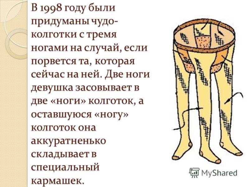 В 1998 году были придуманы чудо- колготки с тремя ногами на случай, если порвется та, которая сейчас на ней. Две ноги девушка засовывает в две «ноги» колготок, а оставшуюся «ногу» колготок она аккуратненько складывает в специальный кармашек.