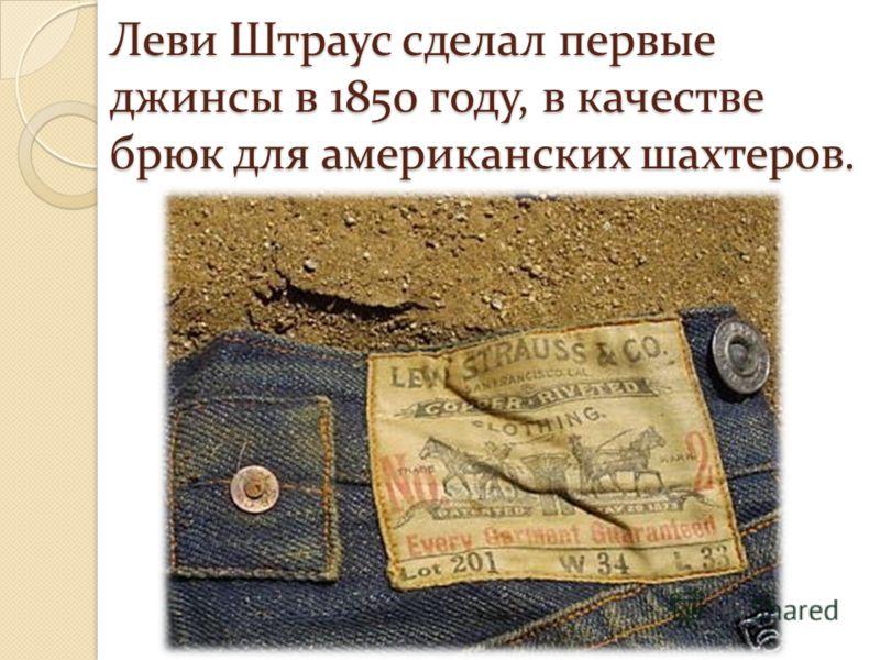 Леви Штраус сделал первые джинсы в 1850 году, в качестве брюк для американских шахтеров.