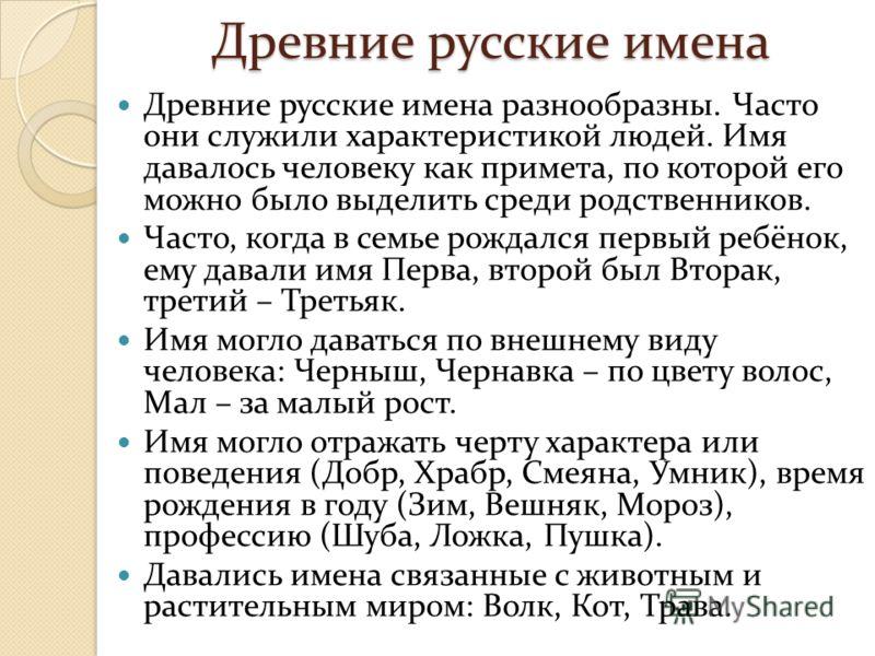 Древние русские имена Древние русские имена разнообразны. Часто они служили характеристикой людей. Имя давалось человеку как примета, по которой его можно было выделить среди родственников. Часто, когда в семье рождался первый ребёнок, ему давали имя